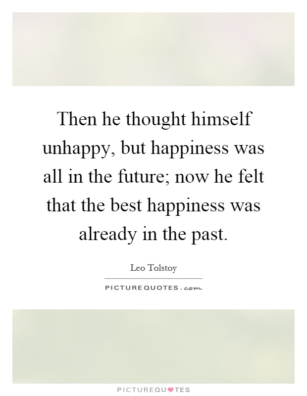 Then he thought himself unhappy, but happiness was all in the future; now he felt that the best happiness was already in the past Picture Quote #1