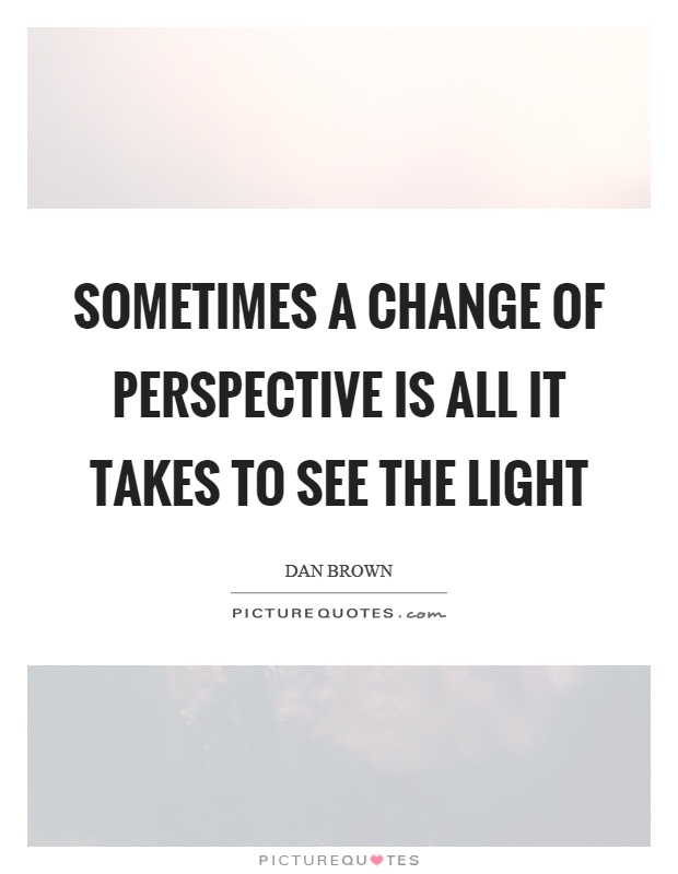 Sometimes a change of perspective is all it takes to see the light Picture Quote #1