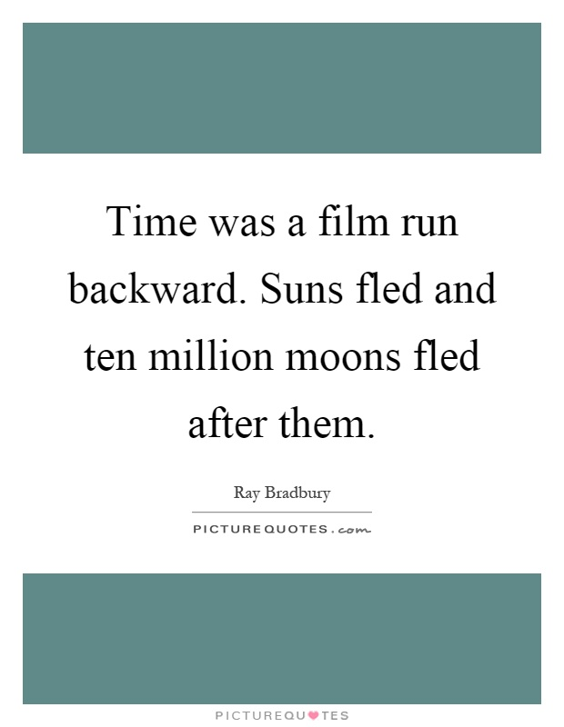 Time was a film run backward. Suns fled and ten million moons fled after them Picture Quote #1