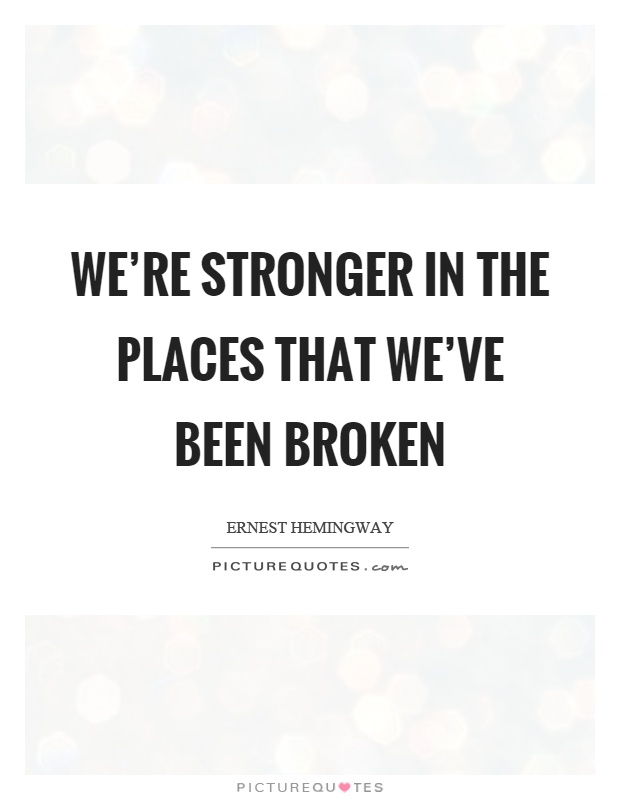 We're stronger in the places that we've been broken Picture Quote #1