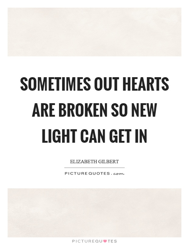 Sometimes out hearts are broken so new light can get in Picture Quote #1