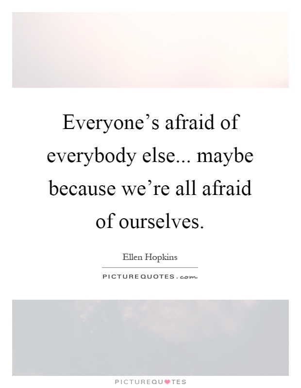 Everyone's afraid of everybody else... maybe because we're all afraid of ourselves Picture Quote #1