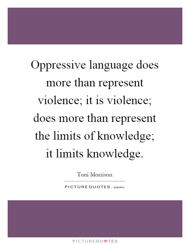 Oppressive language does more than represent violence; it is violence; does more than represent the limits of knowledge; it limits knowledge Picture Quote #1
