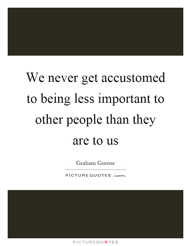We never get accustomed to being less important to other people than they are to us Picture Quote #1