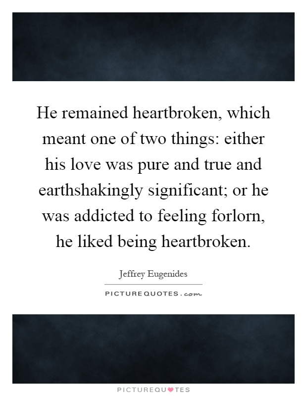 He remained heartbroken, which meant one of two things: either his love was pure and true and earthshakingly significant; or he was addicted to feeling forlorn, he liked being heartbroken Picture Quote #1
