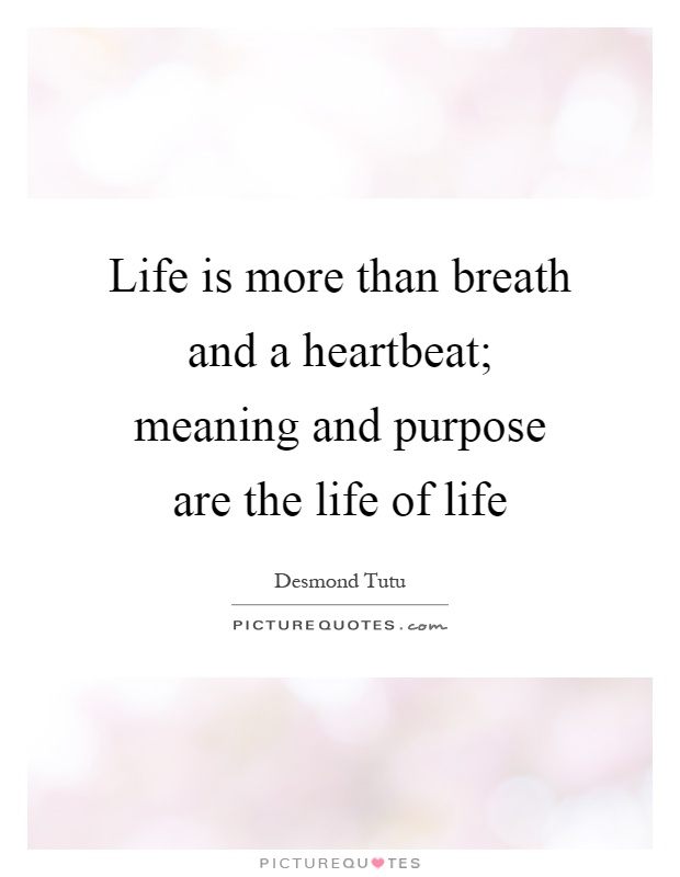 Life is more than breath and a heartbeat; meaning and purpose are the life of life Picture Quote #1