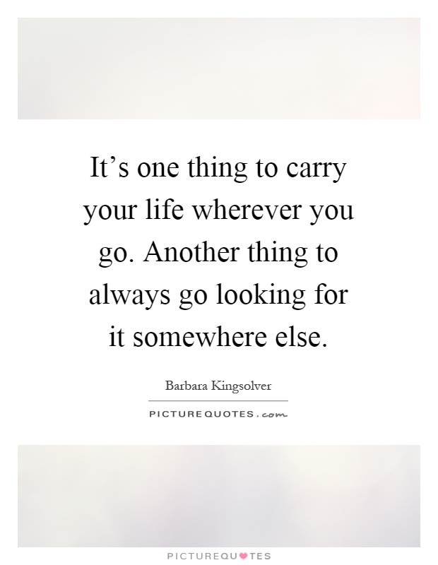 It's one thing to carry your life wherever you go. Another thing to always go looking for it somewhere else Picture Quote #1