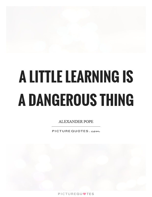 A little learning is a dangerous thing Picture Quote #1