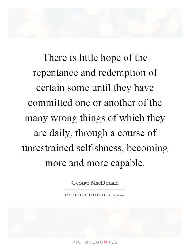 There is little hope of the repentance and redemption of certain some until they have committed one or another of the many wrong things of which they are daily, through a course of unrestrained selfishness, becoming more and more capable Picture Quote #1