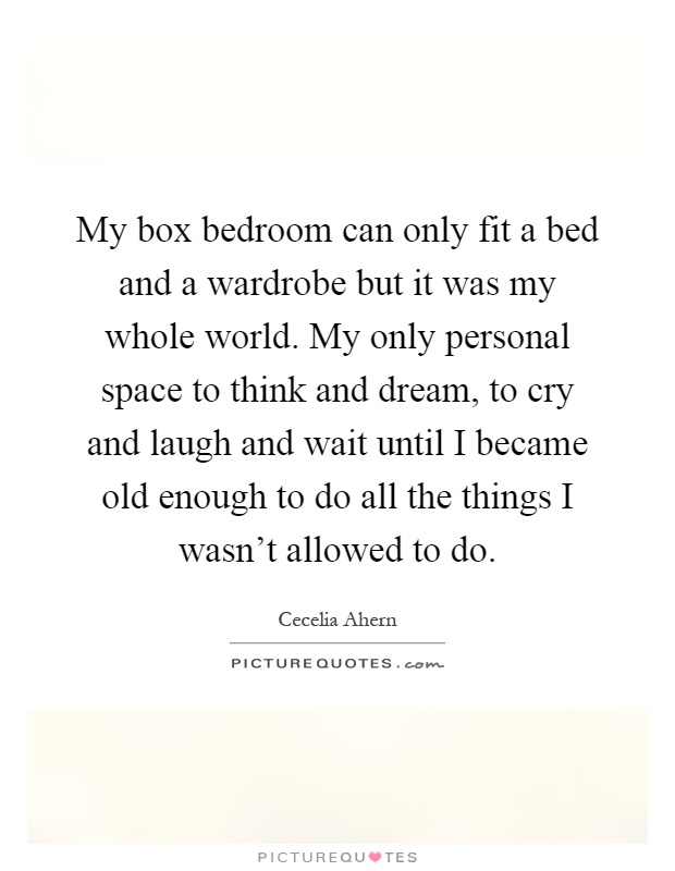 My box bedroom can only fit a bed and a wardrobe but it was my whole world. My only personal space to think and dream, to cry and laugh and wait until I became old enough to do all the things I wasn't allowed to do Picture Quote #1