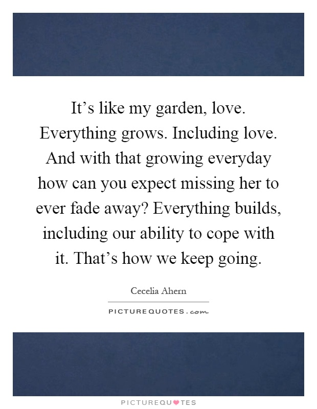It's like my garden, love. Everything grows. Including love. And with that growing everyday how can you expect missing her to ever fade away? Everything builds, including our ability to cope with it. That's how we keep going Picture Quote #1