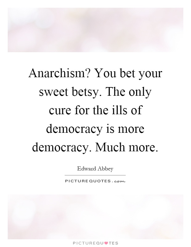 Anarchism? You bet your sweet betsy. The only cure for the ills of democracy is more democracy. Much more Picture Quote #1