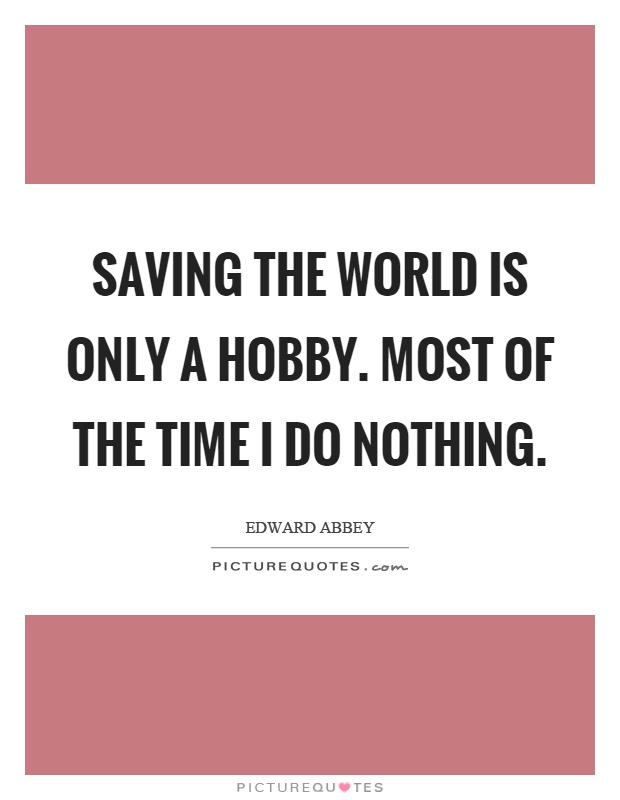 Saving the world is only a hobby. Most of the time I do nothing Picture Quote #1