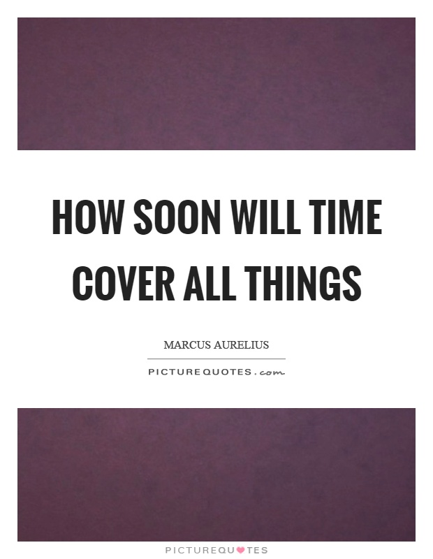 How soon will time cover all things Picture Quote #1