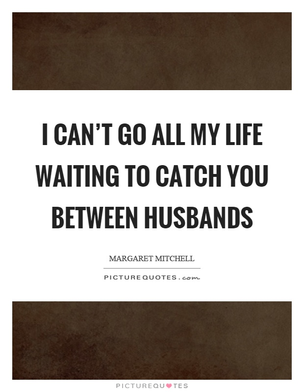 I can't go all my life waiting to catch you between husbands Picture Quote #1