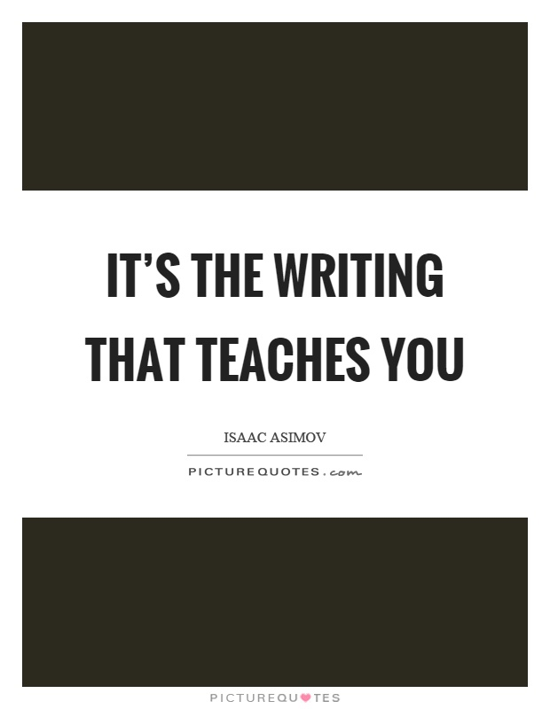 It's the writing that teaches you Picture Quote #1