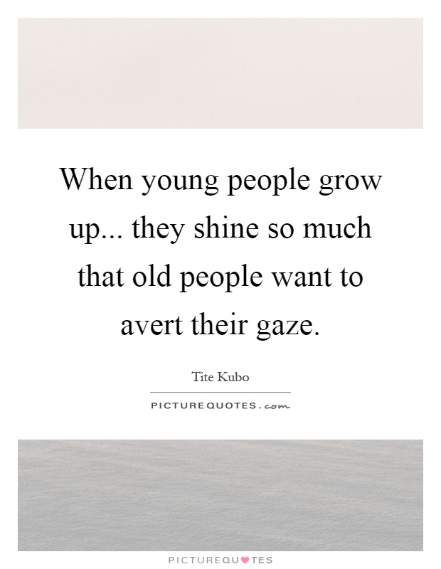 When young people grow up... they shine so much that old people want to avert their gaze Picture Quote #1