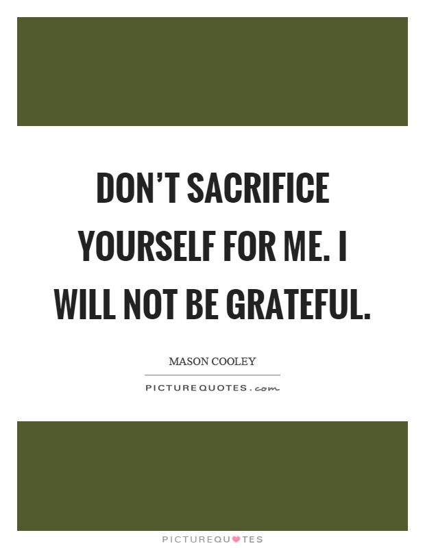 Don't sacrifice yourself for me. I will not be grateful Picture Quote #1