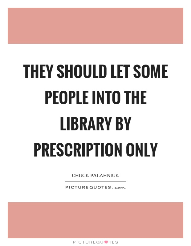 They should let some people into the library by prescription only Picture Quote #1