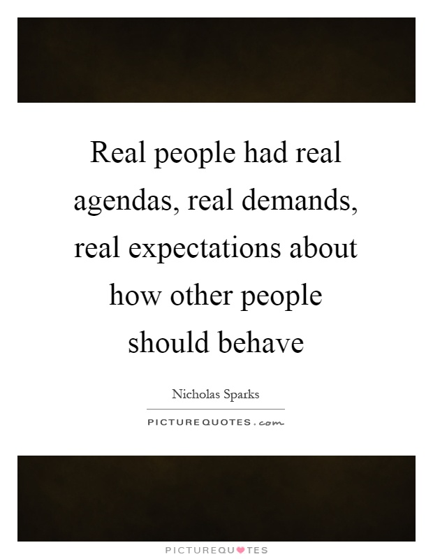 Real people had real agendas, real demands, real expectations about how other people should behave Picture Quote #1