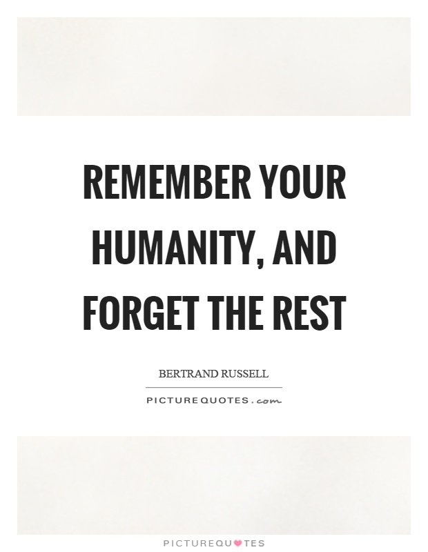 Remember your humanity, and forget the rest Picture Quote #1