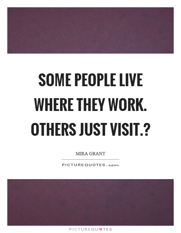 Some people live where they work. Others just visit.? Picture Quote #1