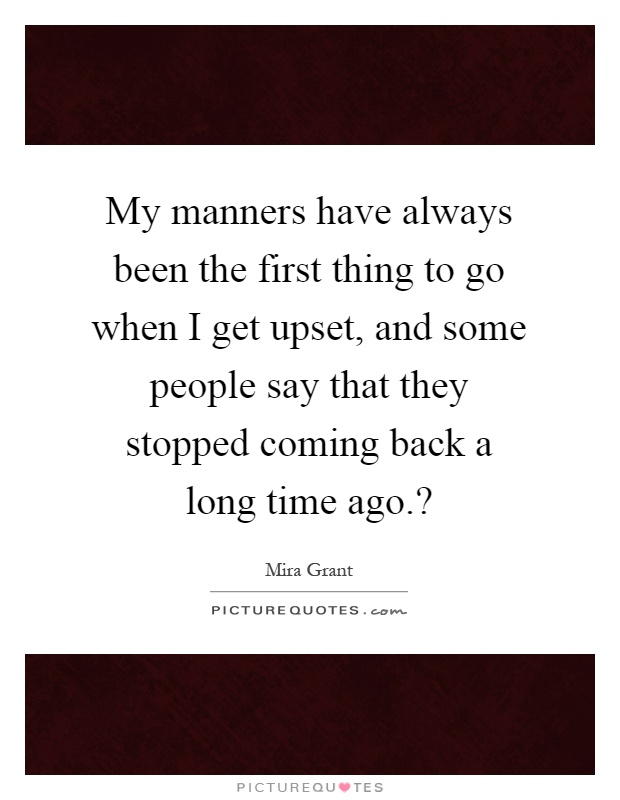 My manners have always been the first thing to go when I get upset, and some people say that they stopped coming back a long time ago.? Picture Quote #1