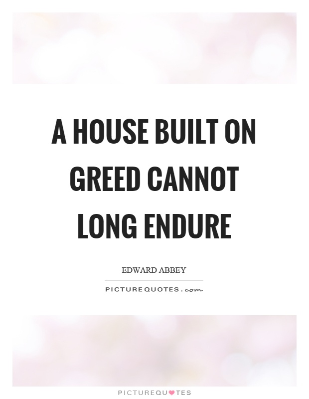 A house built on greed cannot long endure Picture Quote #1