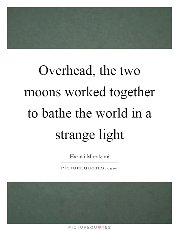 Overhead, the two moons worked together to bathe the world in a strange light Picture Quote #1