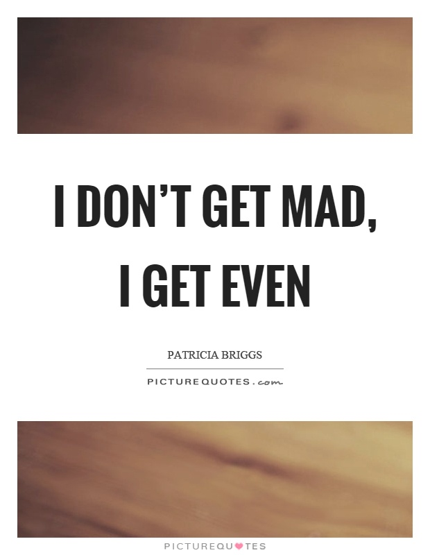 I don't get mad, I get even Picture Quote #1