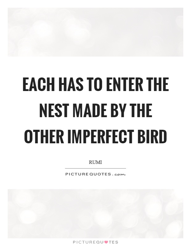 Each has to enter the nest made by the other imperfect bird Picture Quote #1