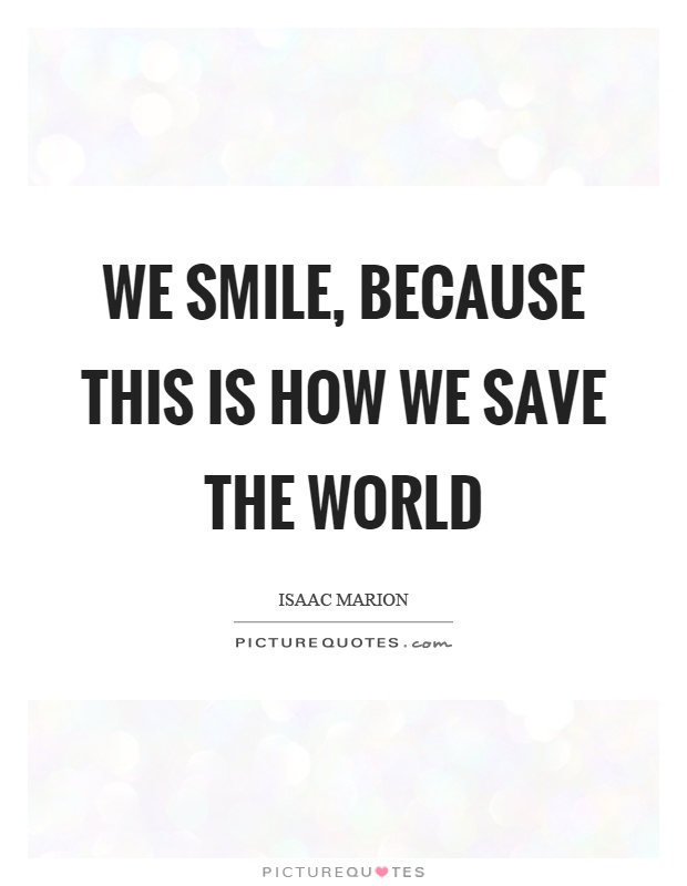 We smile, because this is how we save the world Picture Quote #1