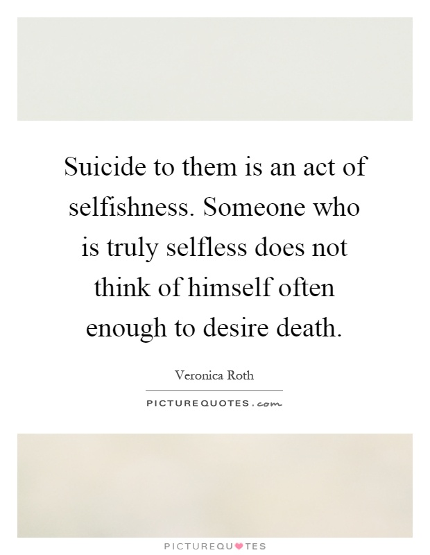 is suicide and act of selfishness In one case, they view suicide as an act of selfishness  since as a devout christian and an officer and a gentleman he regards suicide as a cowardly act and.
