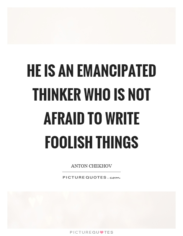 He is an emancipated thinker who is not afraid to write foolish things Picture Quote #1