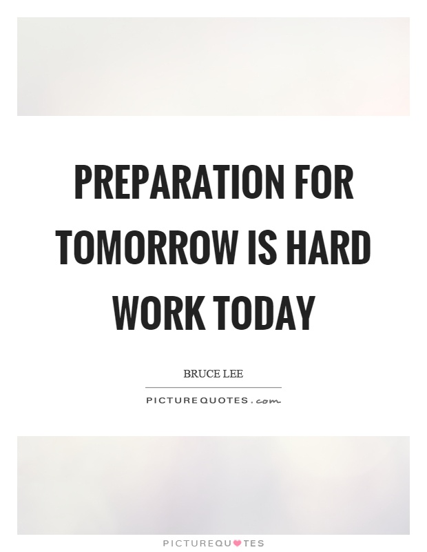 Preparation for tomorrow is hard work today Picture Quote #1