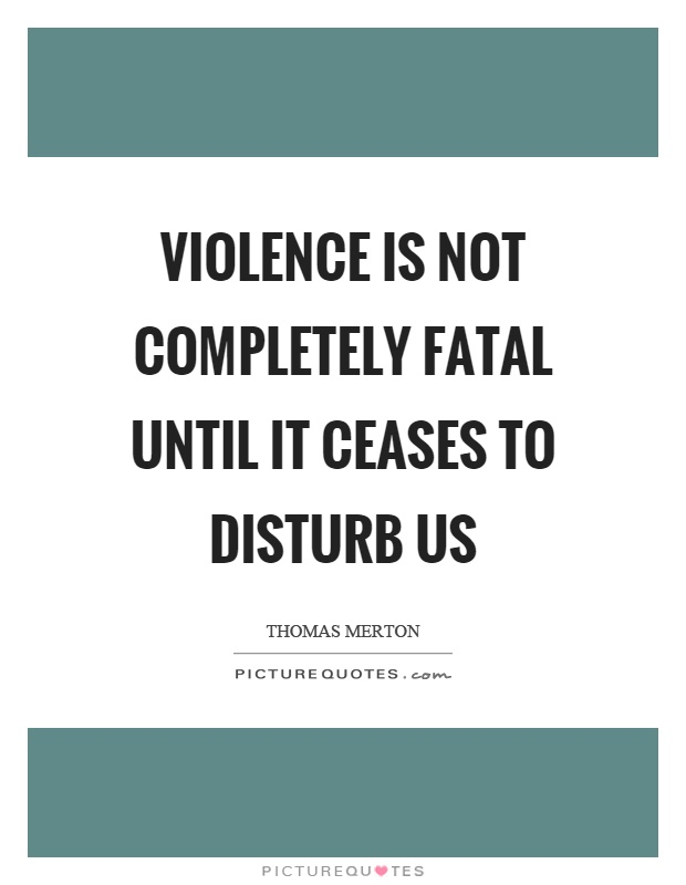 Violence is not completely fatal until it ceases to disturb us Picture Quote #1