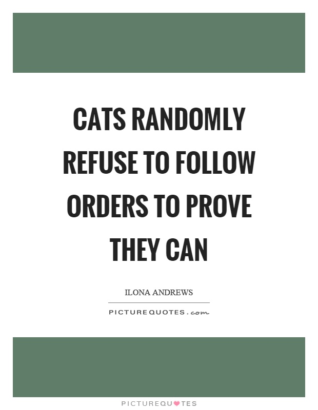 Cats randomly refuse to follow orders to prove they can Picture Quote #1