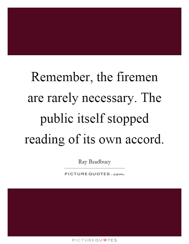Remember, the firemen are rarely necessary. The public itself stopped reading of its own accord Picture Quote #1