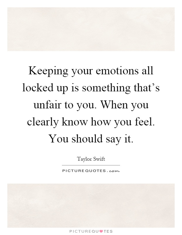 Keeping your emotions all locked up is something that's unfair to you. When you clearly know how you feel. You should say it Picture Quote #1
