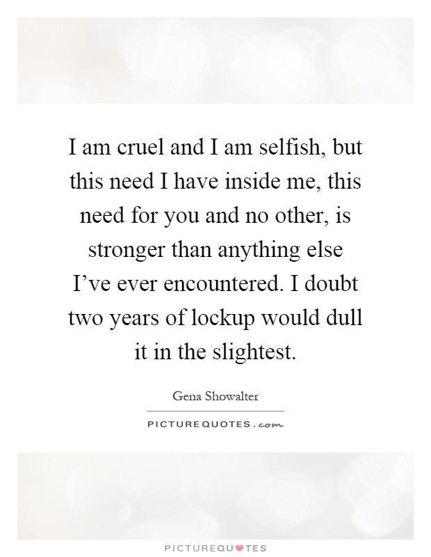 I am cruel and I am selfish, but this need I have inside me, this need for you and no other, is stronger than anything else I've ever encountered. I doubt two years of lockup would dull it in the slightest Picture Quote #1