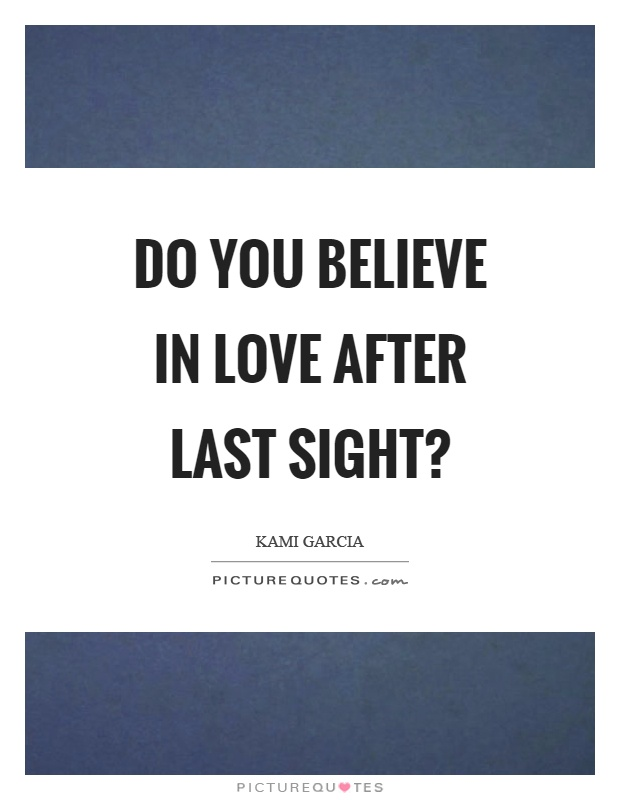 Do you believe in love after last sight? Picture Quote #1