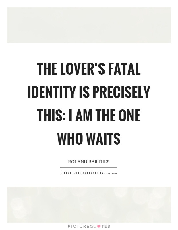 The lover's fatal identity is precisely this: I am the one who waits Picture Quote #1