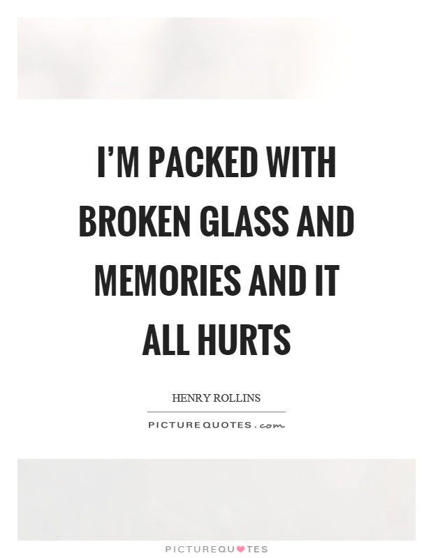 I'm packed with broken glass and memories and it all hurts Picture Quote #1