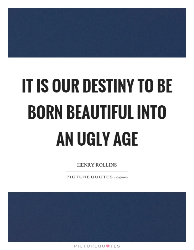 It is our destiny to be born beautiful into an ugly age Picture Quote #1