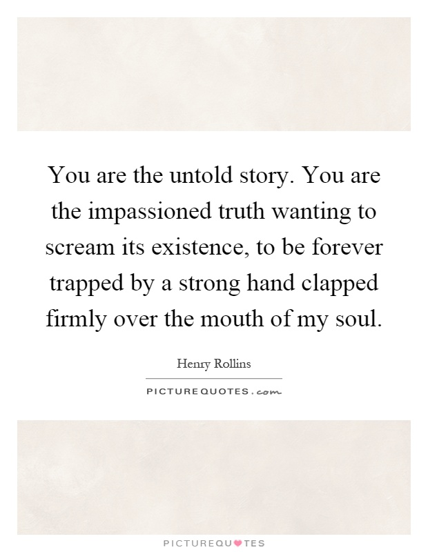 You are the untold story. You are the impassioned truth wanting to scream its existence, to be forever trapped by a strong hand clapped firmly over the mouth of my soul Picture Quote #1