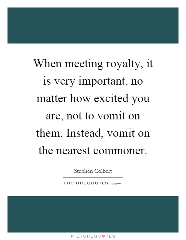 When meeting royalty, it is very important, no matter how excited you are, not to vomit on them. Instead, vomit on the nearest commoner Picture Quote #1