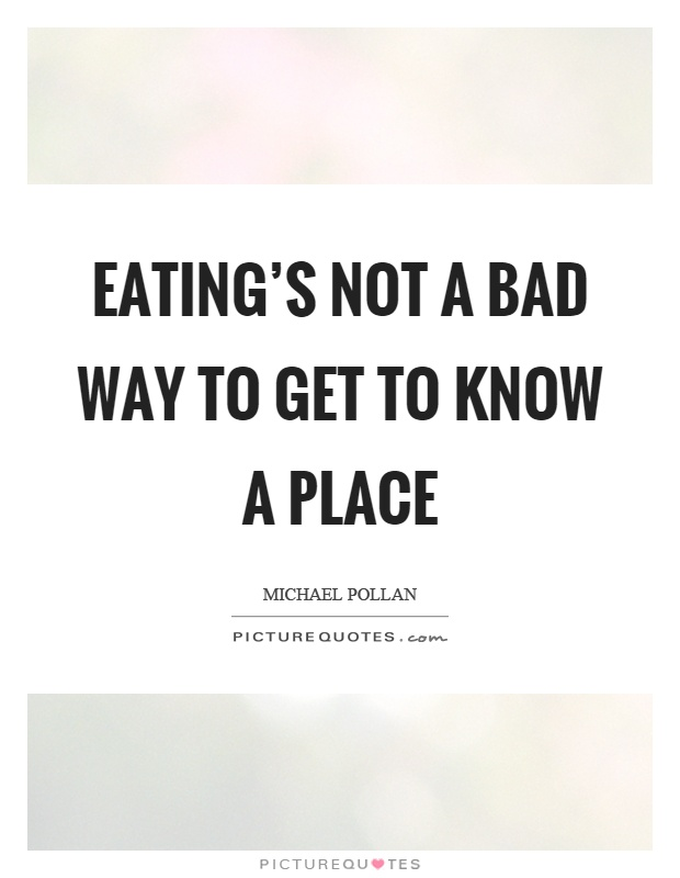 Eating's not a bad way to get to know a place Picture Quote #1