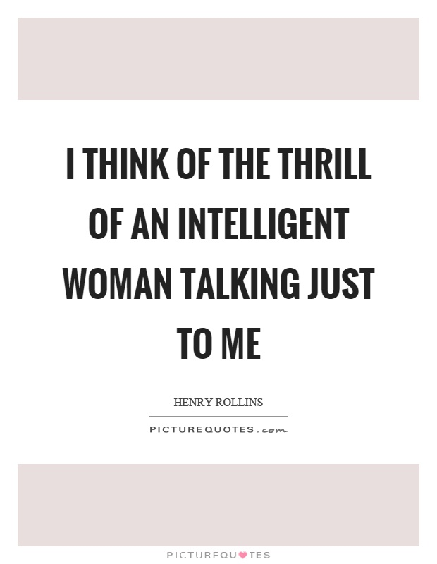 I think of the thrill of an intelligent woman talking just to me Picture Quote #1