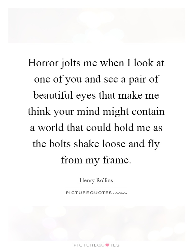 Horror jolts me when I look at one of you and see a pair of beautiful eyes that make me think your mind might contain a world that could hold me as the bolts shake loose and fly from my frame Picture Quote #1