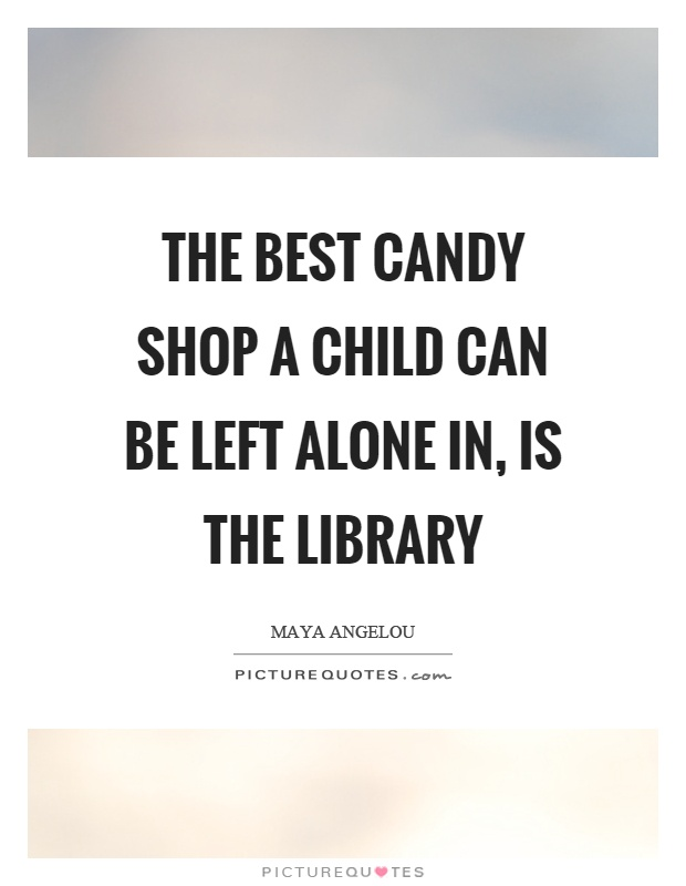 The best candy shop a child can be left alone in, is the library Picture Quote #1